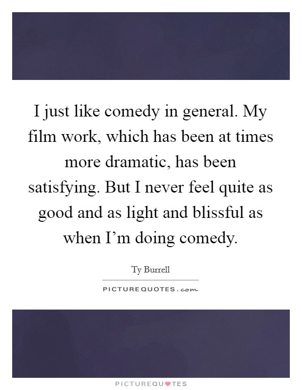 I just like comedy in general. My film work, which has been at times more dramatic, has been satisfying. But I never feel quite as good and as light and blissful as when I'm doing comedy Picture Quote #1