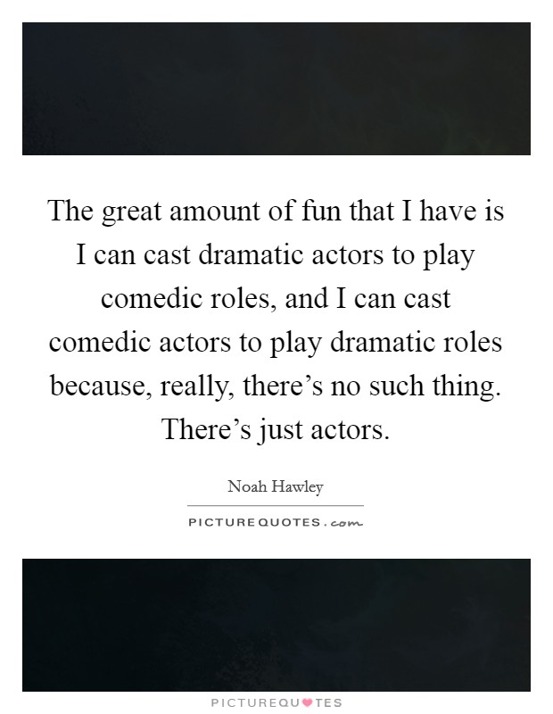 The great amount of fun that I have is I can cast dramatic actors to play comedic roles, and I can cast comedic actors to play dramatic roles because, really, there's no such thing. There's just actors Picture Quote #1