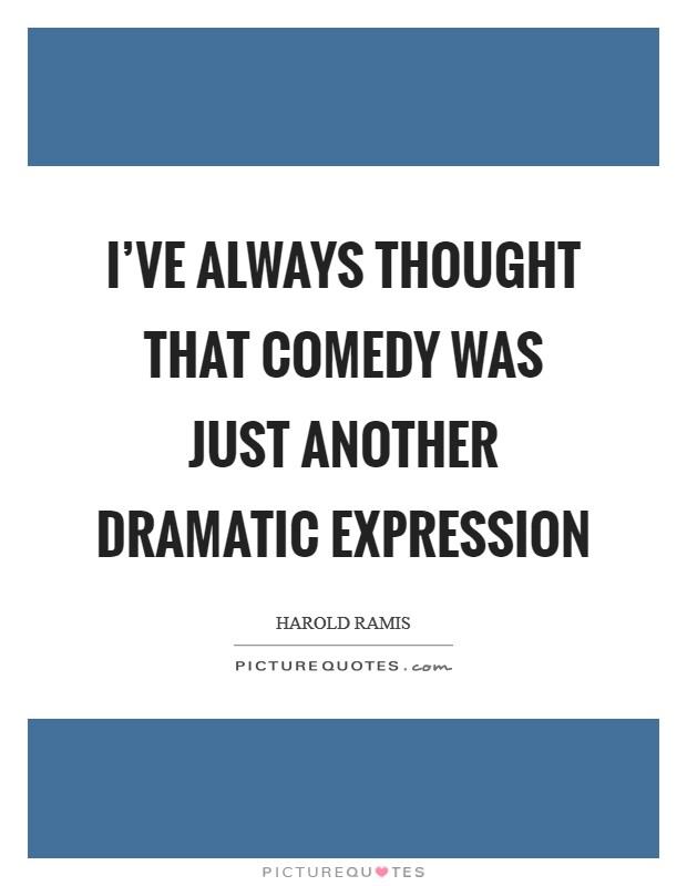 I've always thought that comedy was just another dramatic expression Picture Quote #1