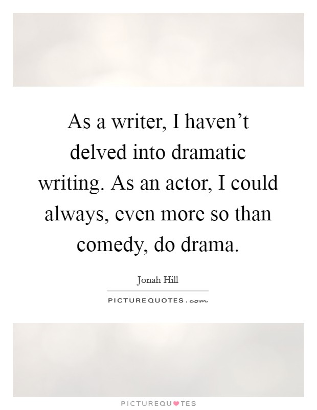 As a writer, I haven't delved into dramatic writing. As an actor, I could always, even more so than comedy, do drama Picture Quote #1