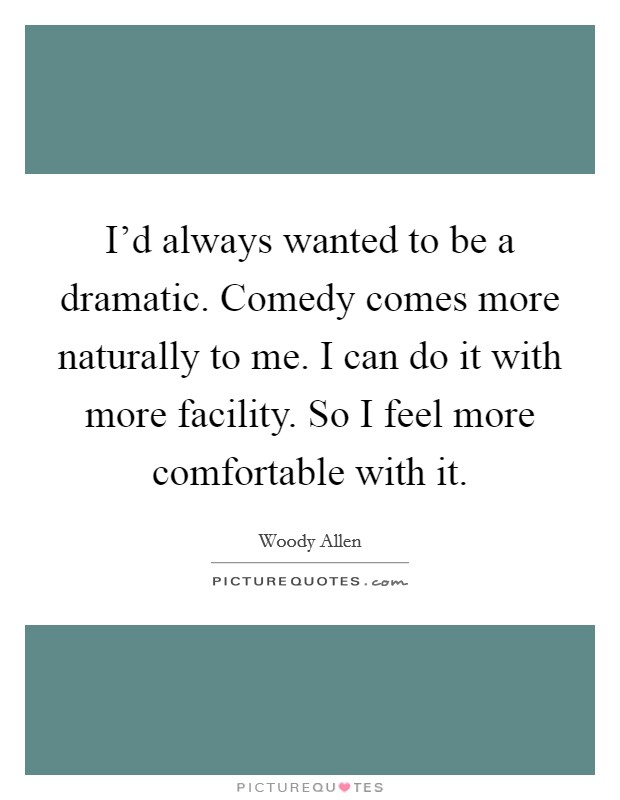 I'd always wanted to be a dramatic. Comedy comes more naturally to me. I can do it with more facility. So I feel more comfortable with it Picture Quote #1