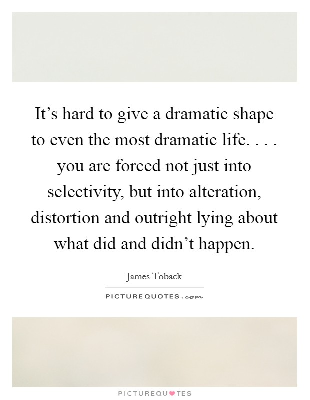 It's hard to give a dramatic shape to even the most dramatic life. . . . you are forced not just into selectivity, but into alteration, distortion and outright lying about what did and didn't happen Picture Quote #1