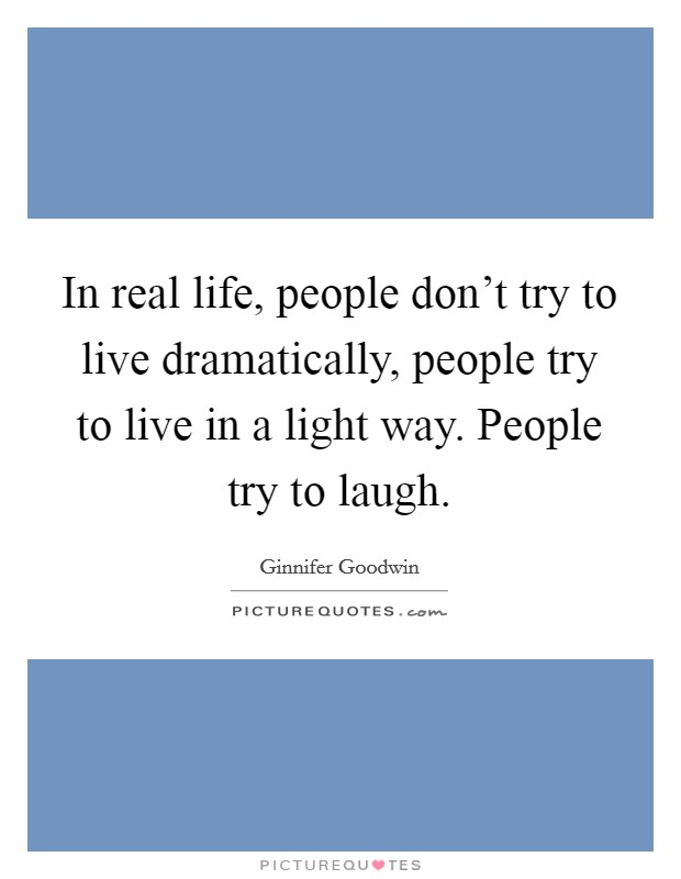 In real life, people don't try to live dramatically, people try to live in a light way. People try to laugh Picture Quote #1