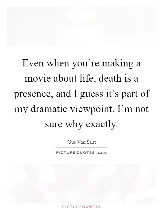 Even when you're making a movie about life, death is a presence, and I guess it's part of my dramatic viewpoint. I'm not sure why exactly Picture Quote #1