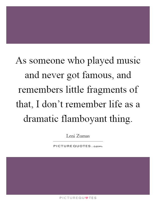 As someone who played music and never got famous, and remembers little fragments of that, I don't remember life as a dramatic flamboyant thing Picture Quote #1
