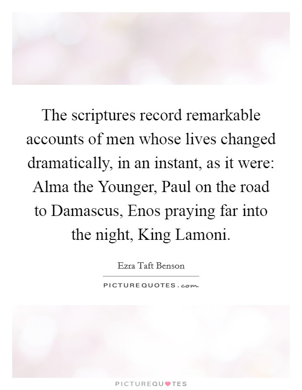The scriptures record remarkable accounts of men whose lives changed dramatically, in an instant, as it were: Alma the Younger, Paul on the road to Damascus, Enos praying far into the night, King Lamoni Picture Quote #1