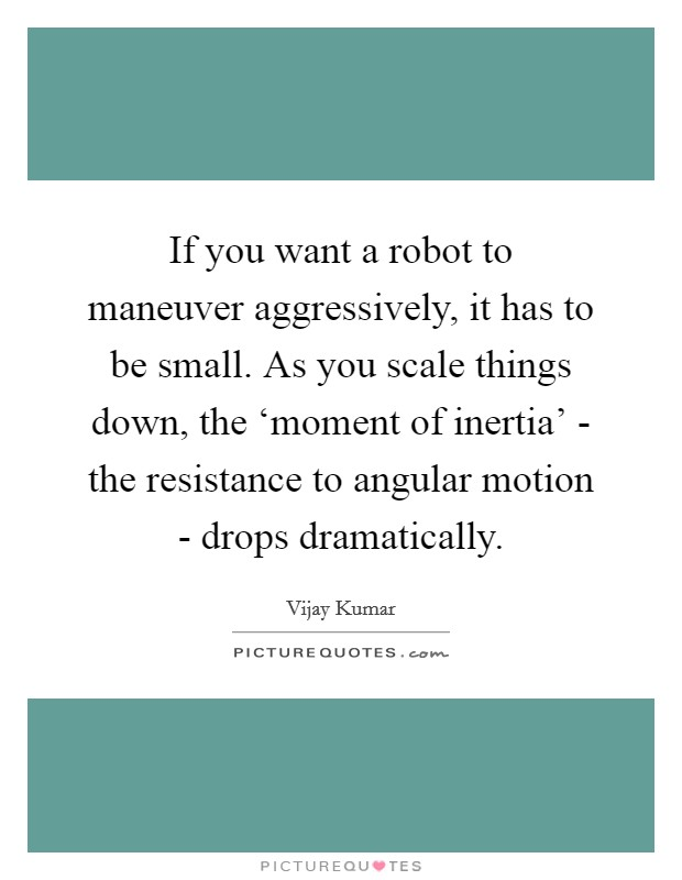 If you want a robot to maneuver aggressively, it has to be small. As you scale things down, the 'moment of inertia' - the resistance to angular motion - drops dramatically Picture Quote #1