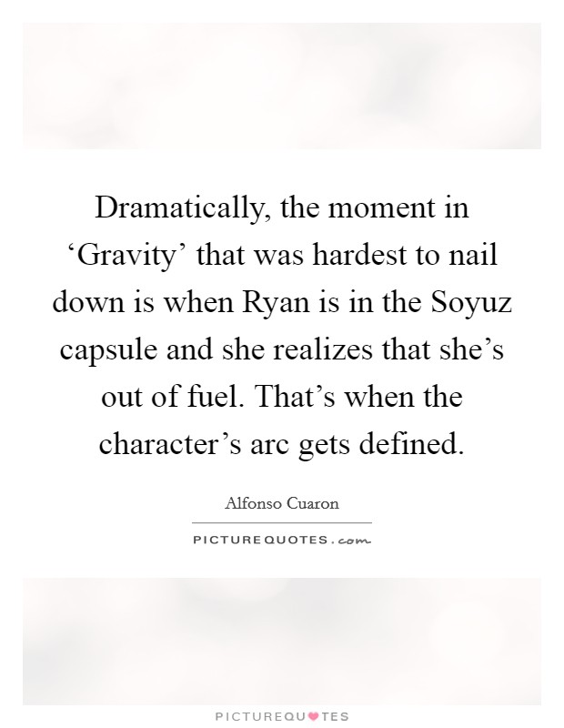 Dramatically, the moment in 'Gravity' that was hardest to nail down is when Ryan is in the Soyuz capsule and she realizes that she's out of fuel. That's when the character's arc gets defined Picture Quote #1