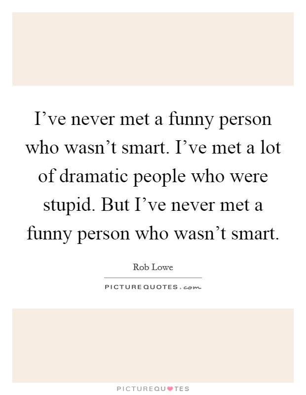 I've never met a funny person who wasn't smart. I've met a lot of dramatic people who were stupid. But I've never met a funny person who wasn't smart Picture Quote #1