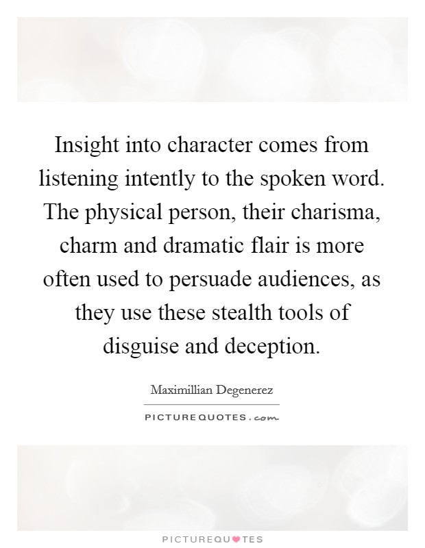 Insight into character comes from listening intently to the spoken word. The physical person, their charisma, charm and dramatic flair is more often used to persuade audiences, as they use these stealth tools of disguise and deception Picture Quote #1