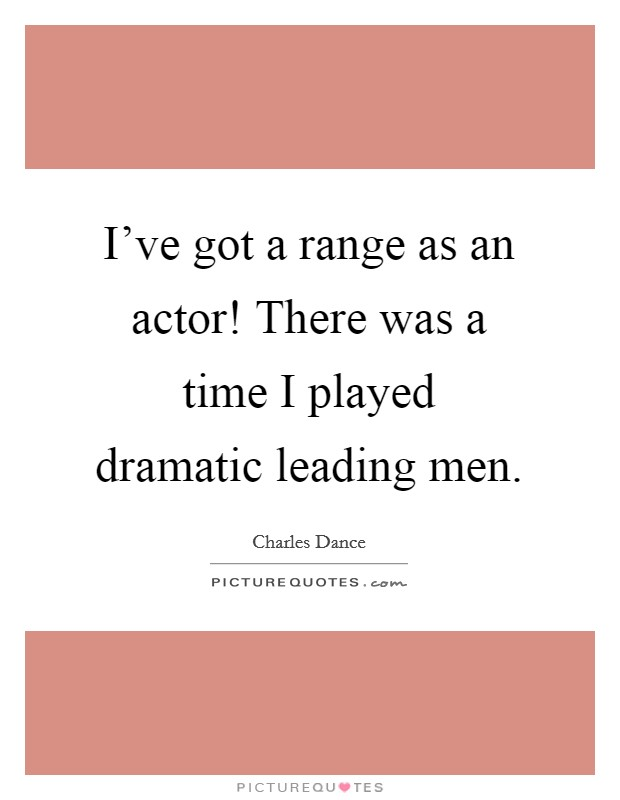 I've got a range as an actor! There was a time I played dramatic leading men. Picture Quote #1