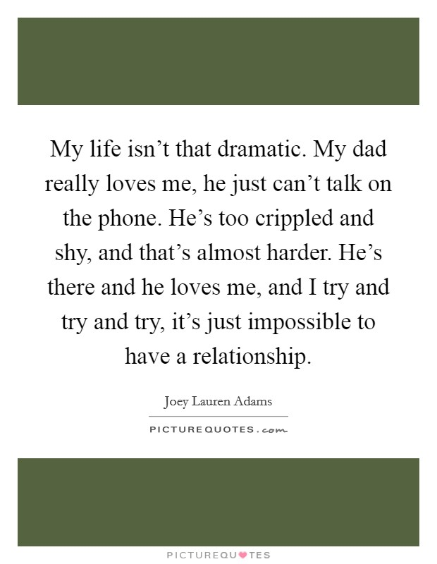 My life isn't that dramatic. My dad really loves me, he just can't talk on the phone. He's too crippled and shy, and that's almost harder. He's there and he loves me, and I try and try and try, it's just impossible to have a relationship Picture Quote #1