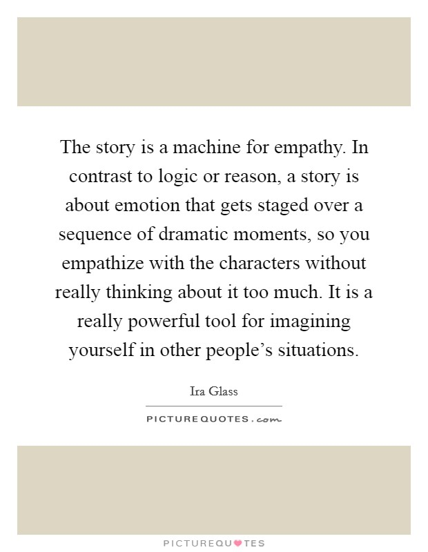 The story is a machine for empathy. In contrast to logic or reason, a story is about emotion that gets staged over a sequence of dramatic moments, so you empathize with the characters without really thinking about it too much. It is a really powerful tool for imagining yourself in other people's situations Picture Quote #1