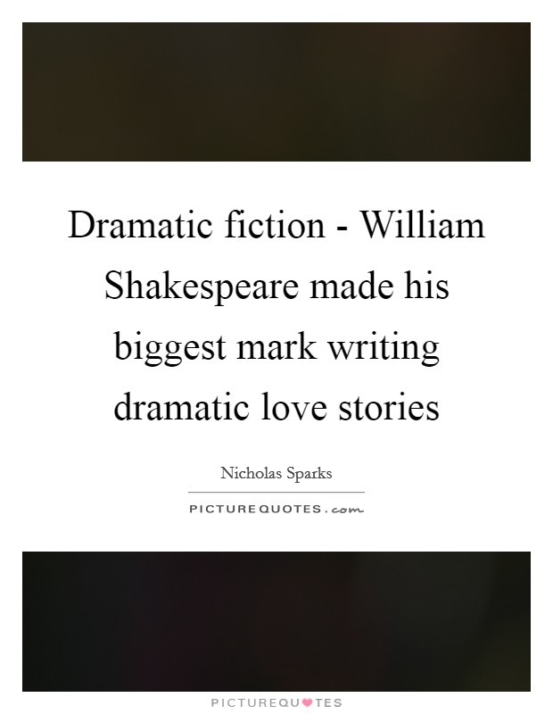 Dramatic fiction - William Shakespeare made his biggest mark writing dramatic love stories Picture Quote #1