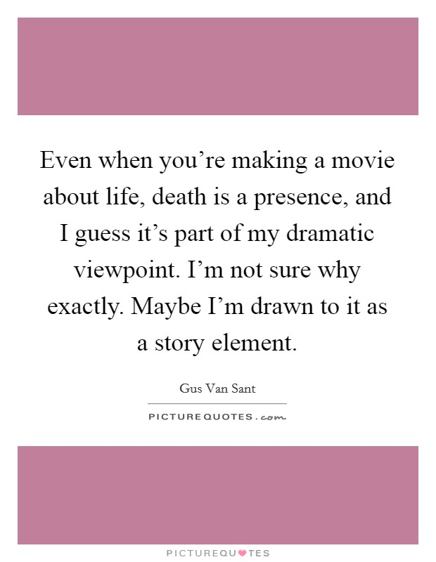 Even when you're making a movie about life, death is a presence, and I guess it's part of my dramatic viewpoint. I'm not sure why exactly. Maybe I'm drawn to it as a story element Picture Quote #1