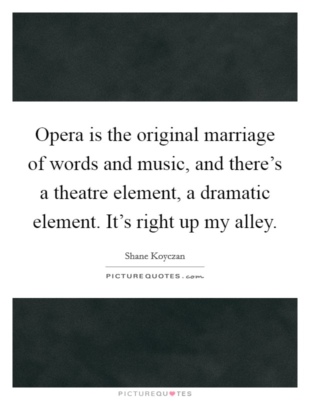 Opera is the original marriage of words and music, and there's a theatre element, a dramatic element. It's right up my alley Picture Quote #1