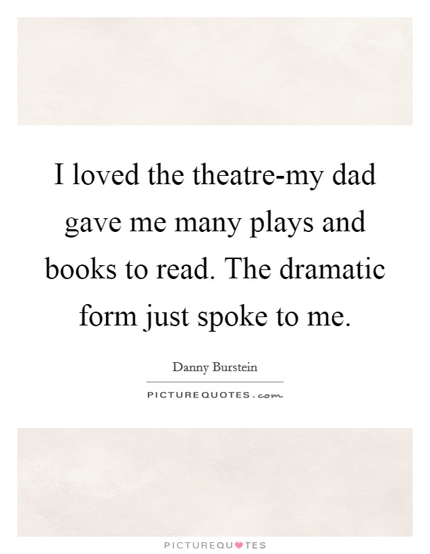 I loved the theatre-my dad gave me many plays and books to read. The dramatic form just spoke to me Picture Quote #1