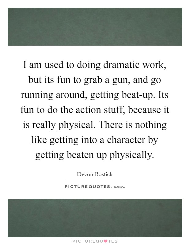 I am used to doing dramatic work, but its fun to grab a gun, and go running around, getting beat-up. Its fun to do the action stuff, because it is really physical. There is nothing like getting into a character by getting beaten up physically Picture Quote #1