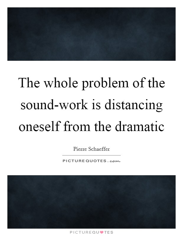 The whole problem of the sound-work is distancing oneself from the dramatic Picture Quote #1
