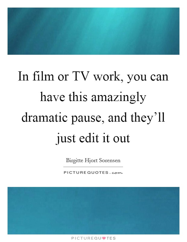In film or TV work, you can have this amazingly dramatic pause, and they'll just edit it out Picture Quote #1