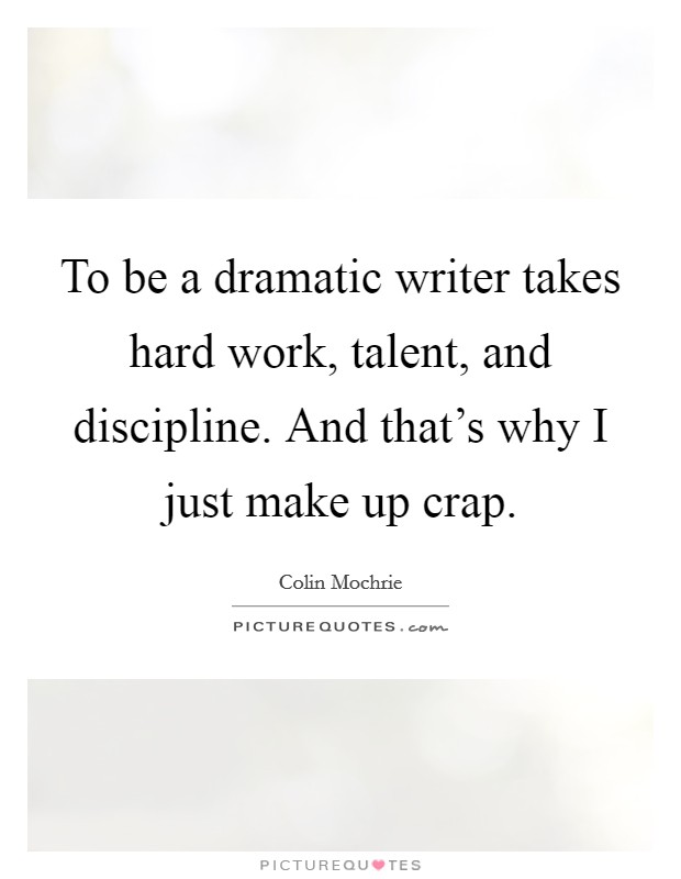 To be a dramatic writer takes hard work, talent, and discipline. And that's why I just make up crap Picture Quote #1