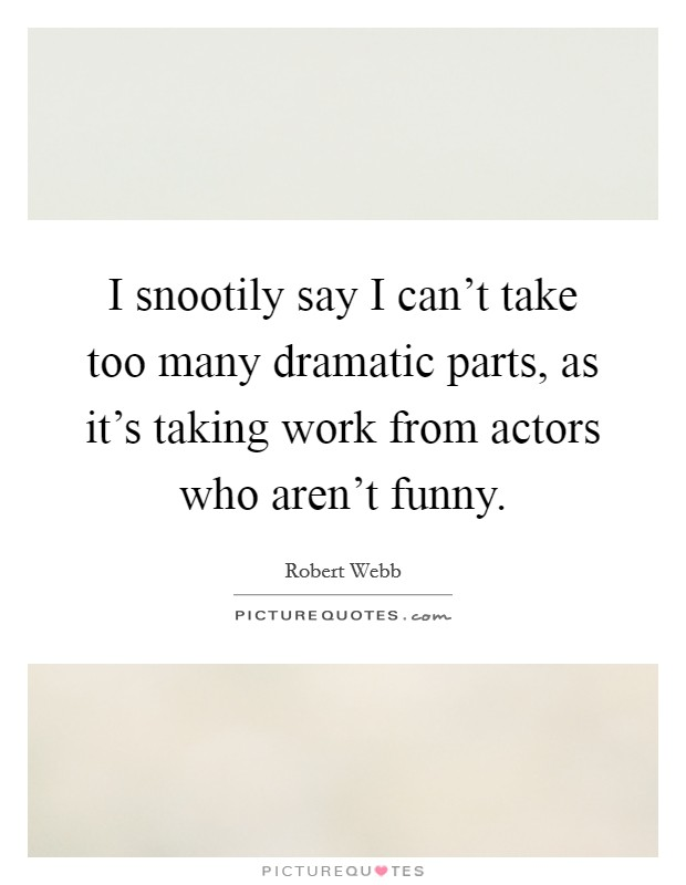 I snootily say I can't take too many dramatic parts, as it's taking work from actors who aren't funny Picture Quote #1