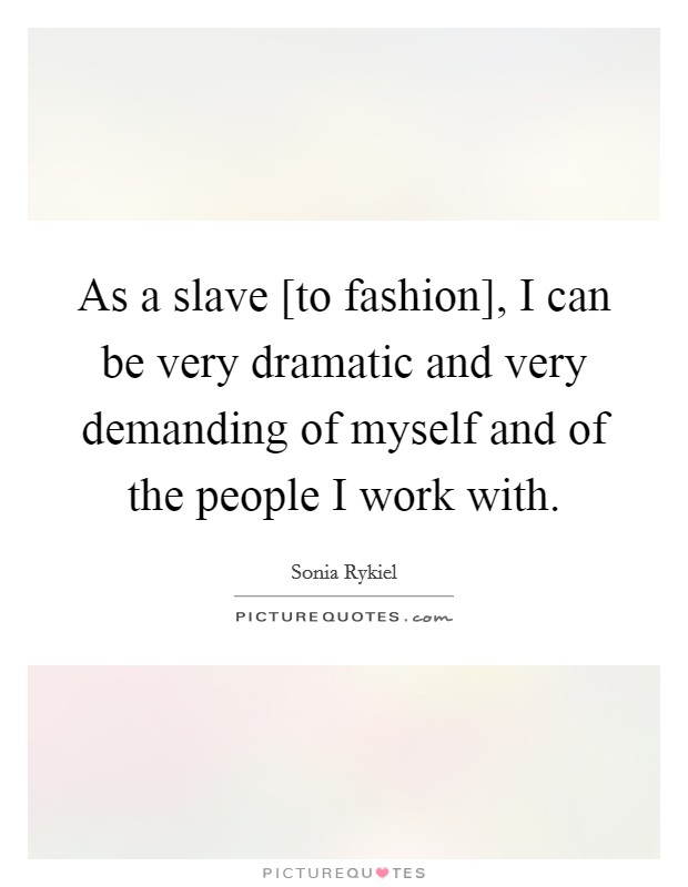 As a slave [to fashion], I can be very dramatic and very demanding of myself and of the people I work with Picture Quote #1