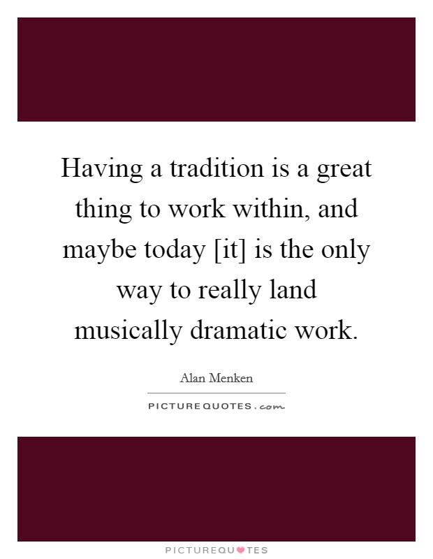 Having a tradition is a great thing to work within, and maybe today [it] is the only way to really land musically dramatic work Picture Quote #1
