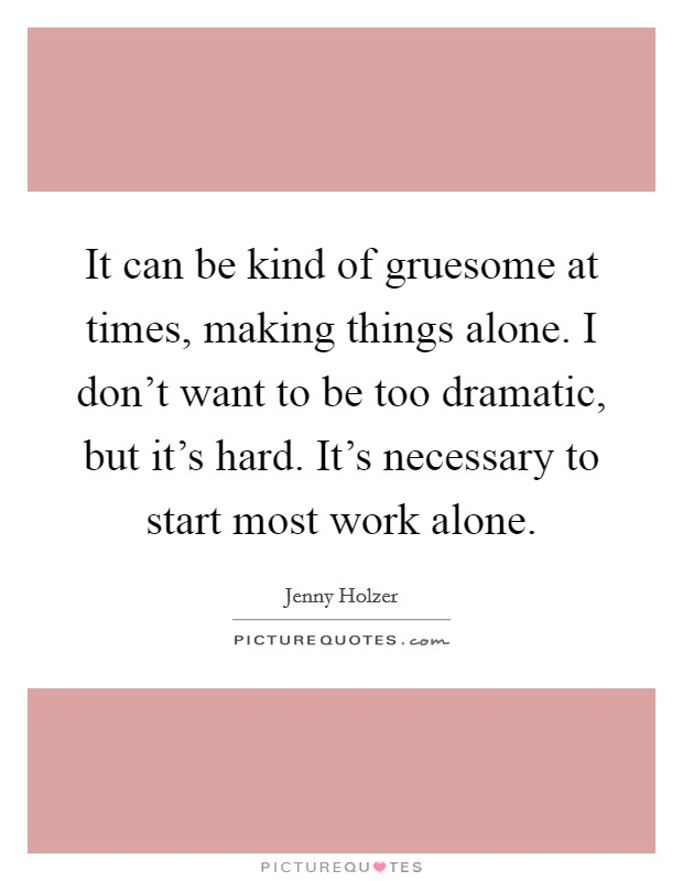 It can be kind of gruesome at times, making things alone. I don't want to be too dramatic, but it's hard. It's necessary to start most work alone Picture Quote #1