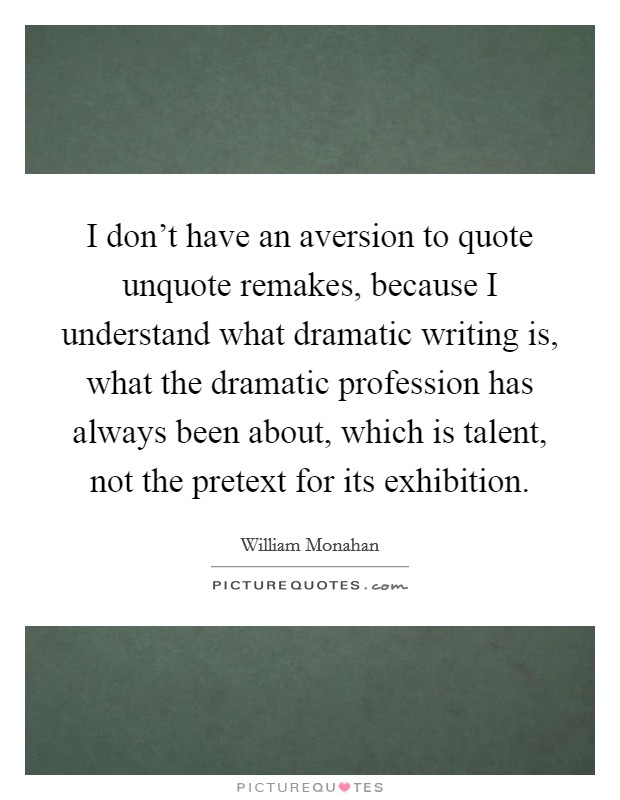 I don't have an aversion to quote unquote remakes, because I understand what dramatic writing is, what the dramatic profession has always been about, which is talent, not the pretext for its exhibition Picture Quote #1