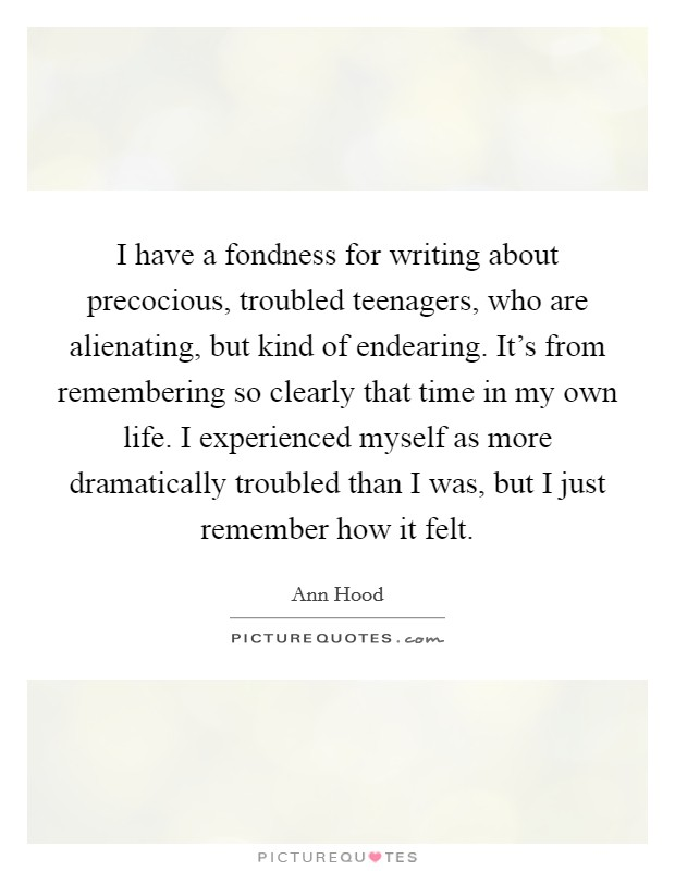 I have a fondness for writing about precocious, troubled teenagers, who are alienating, but kind of endearing. It's from remembering so clearly that time in my own life. I experienced myself as more dramatically troubled than I was, but I just remember how it felt Picture Quote #1