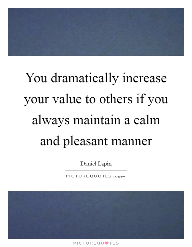 You dramatically increase your value to others if you always maintain a calm and pleasant manner Picture Quote #1