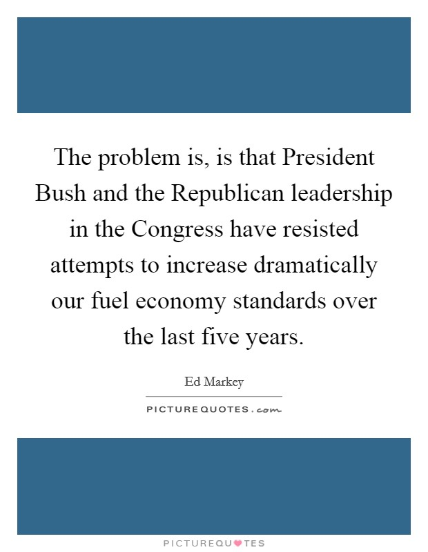The problem is, is that President Bush and the Republican leadership in the Congress have resisted attempts to increase dramatically our fuel economy standards over the last five years Picture Quote #1