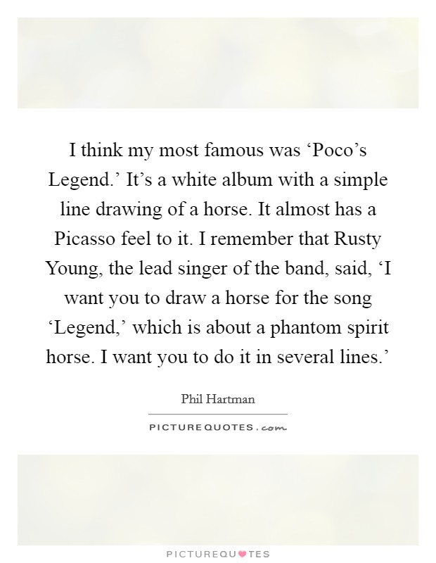 I think my most famous was 'Poco's Legend.' It's a white album with a simple line drawing of a horse. It almost has a Picasso feel to it. I remember that Rusty Young, the lead singer of the band, said, 'I want you to draw a horse for the song 'Legend,' which is about a phantom spirit horse. I want you to do it in several lines.' Picture Quote #1