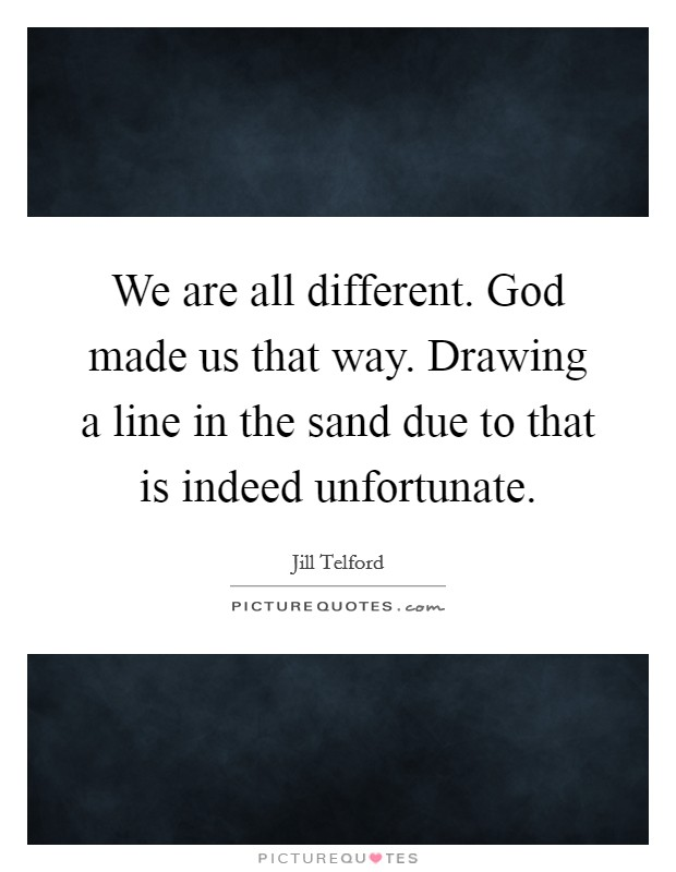 We are all different. God made us that way. Drawing a line in the sand due to that is indeed unfortunate Picture Quote #1