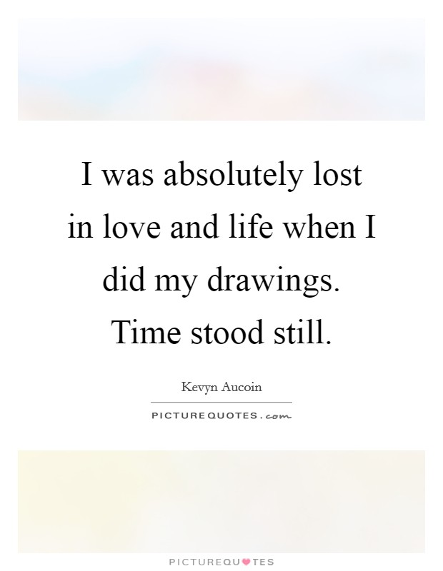 I was absolutely lost in love and life when I did my drawings. Time stood still Picture Quote #1