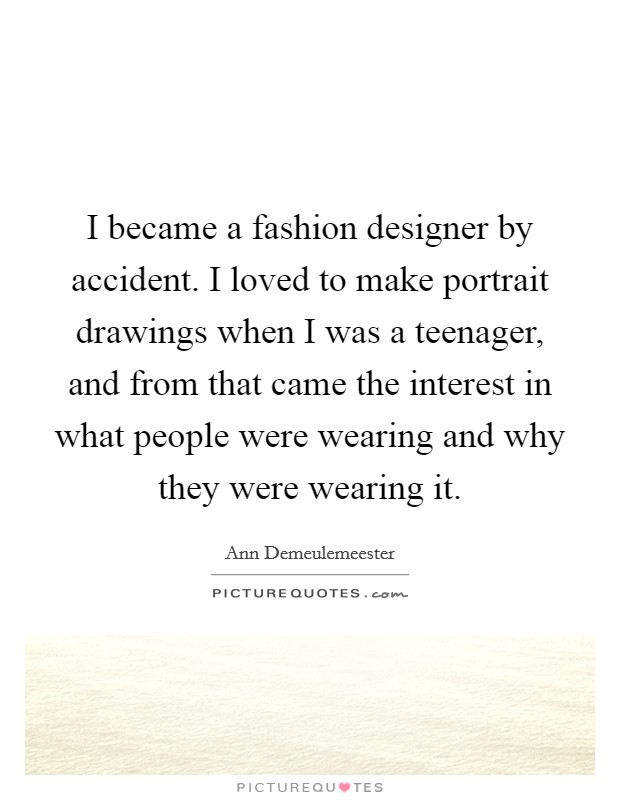 I became a fashion designer by accident. I loved to make portrait drawings when I was a teenager, and from that came the interest in what people were wearing and why they were wearing it Picture Quote #1