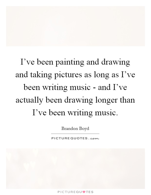I've been painting and drawing and taking pictures as long as I've been writing music - and I've actually been drawing longer than I've been writing music Picture Quote #1