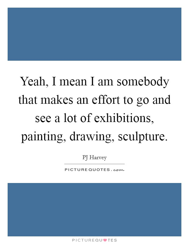 Yeah, I mean I am somebody that makes an effort to go and see a lot of exhibitions, painting, drawing, sculpture Picture Quote #1
