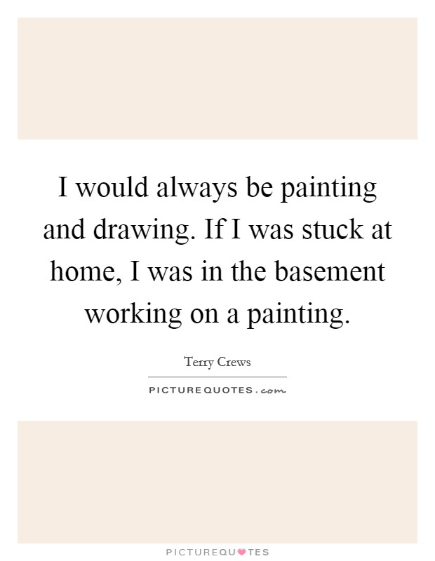 I would always be painting and drawing. If I was stuck at home, I was in the basement working on a painting Picture Quote #1