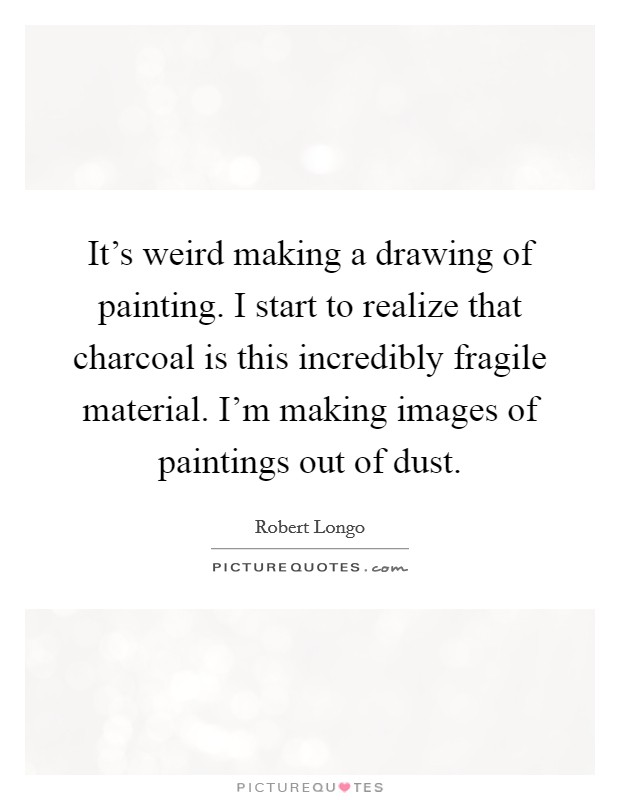 It's weird making a drawing of painting. I start to realize that charcoal is this incredibly fragile material. I'm making images of paintings out of dust Picture Quote #1