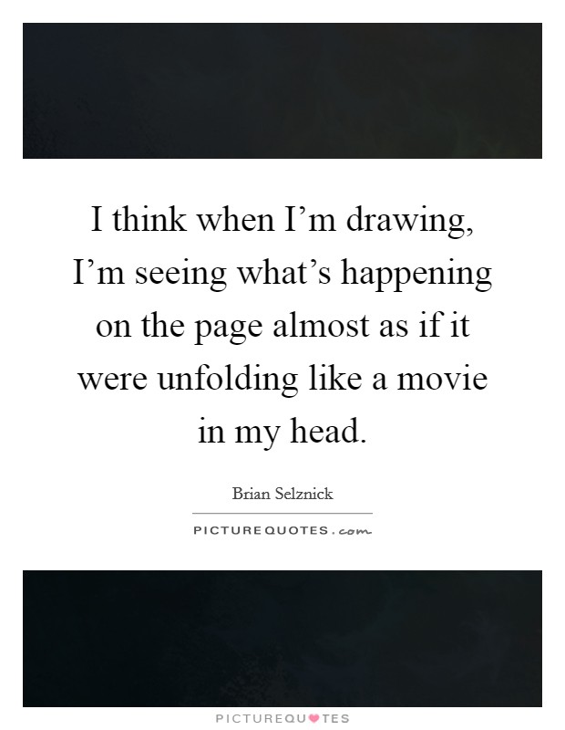 I think when I'm drawing, I'm seeing what's happening on the page almost as if it were unfolding like a movie in my head Picture Quote #1