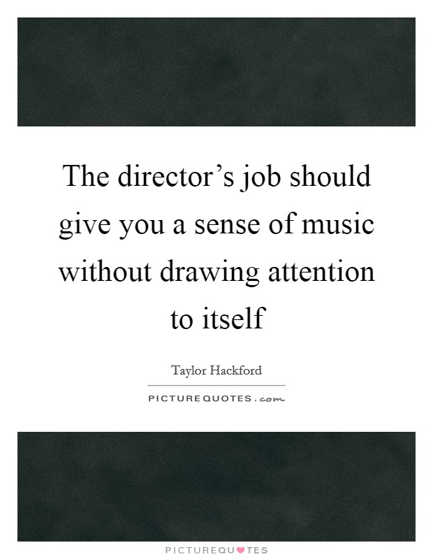 The director's job should give you a sense of music without drawing attention to itself Picture Quote #1