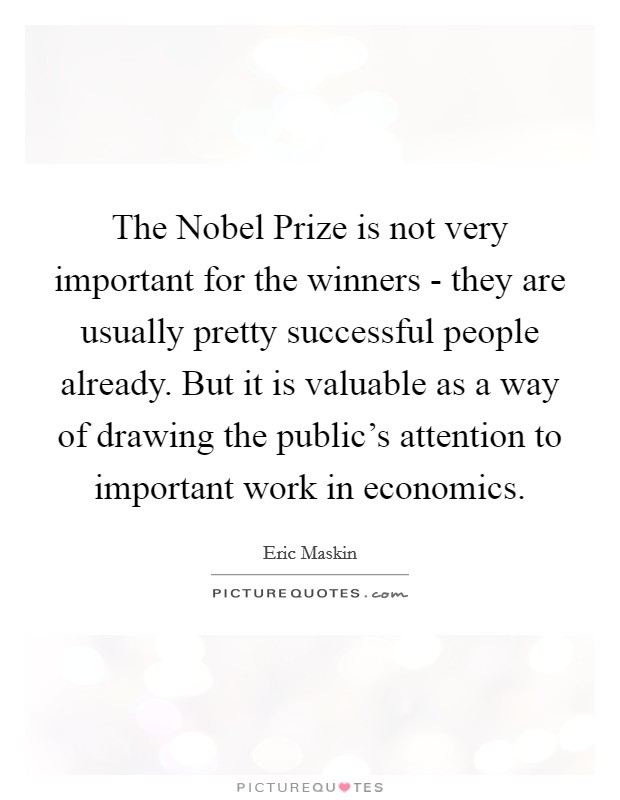 The Nobel Prize is not very important for the winners - they are usually pretty successful people already. But it is valuable as a way of drawing the public's attention to important work in economics Picture Quote #1