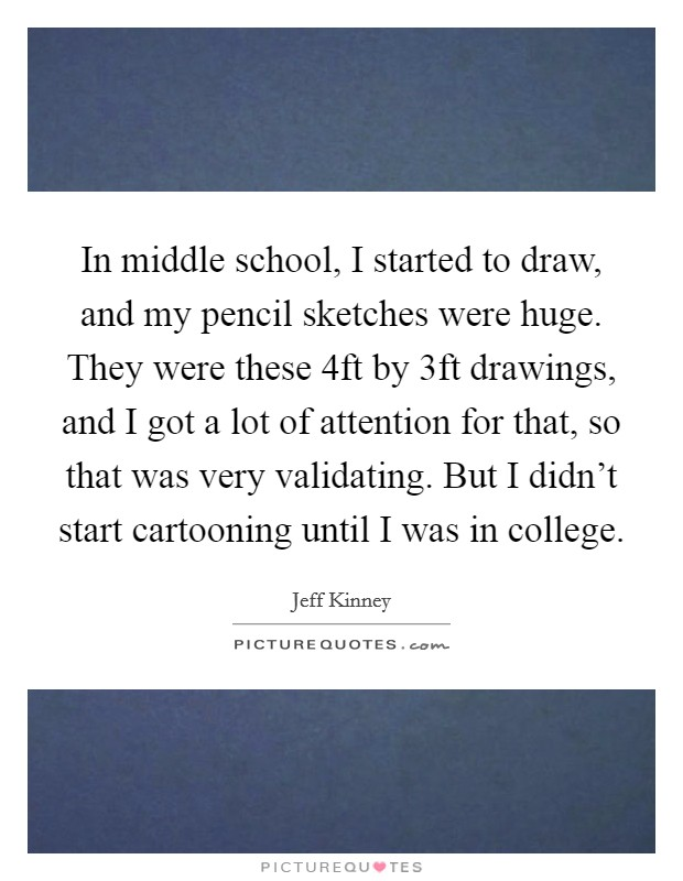 In middle school, I started to draw, and my pencil sketches were huge. They were these 4ft by 3ft drawings, and I got a lot of attention for that, so that was very validating. But I didn't start cartooning until I was in college Picture Quote #1