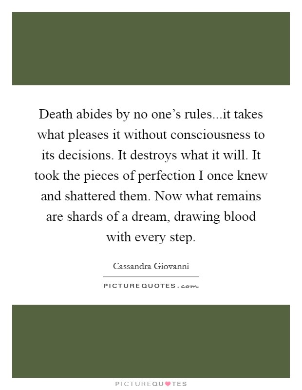 Death abides by no one's rules...it takes what pleases it without consciousness to its decisions. It destroys what it will. It took the pieces of perfection I once knew and shattered them. Now what remains are shards of a dream, drawing blood with every step Picture Quote #1