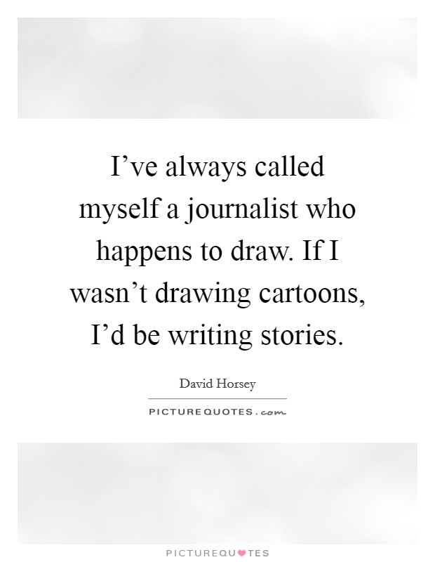 I've always called myself a journalist who happens to draw. If I wasn't drawing cartoons, I'd be writing stories Picture Quote #1