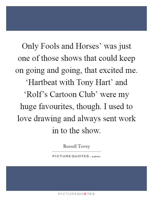Only Fools and Horses' was just one of those shows that could keep on going and going, that excited me. 'Hartbeat with Tony Hart' and 'Rolf's Cartoon Club' were my huge favourites, though. I used to love drawing and always sent work in to the show Picture Quote #1