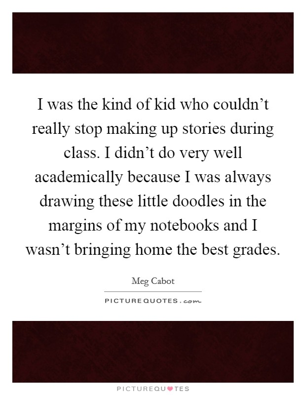 I was the kind of kid who couldn't really stop making up stories during class. I didn't do very well academically because I was always drawing these little doodles in the margins of my notebooks and I wasn't bringing home the best grades Picture Quote #1