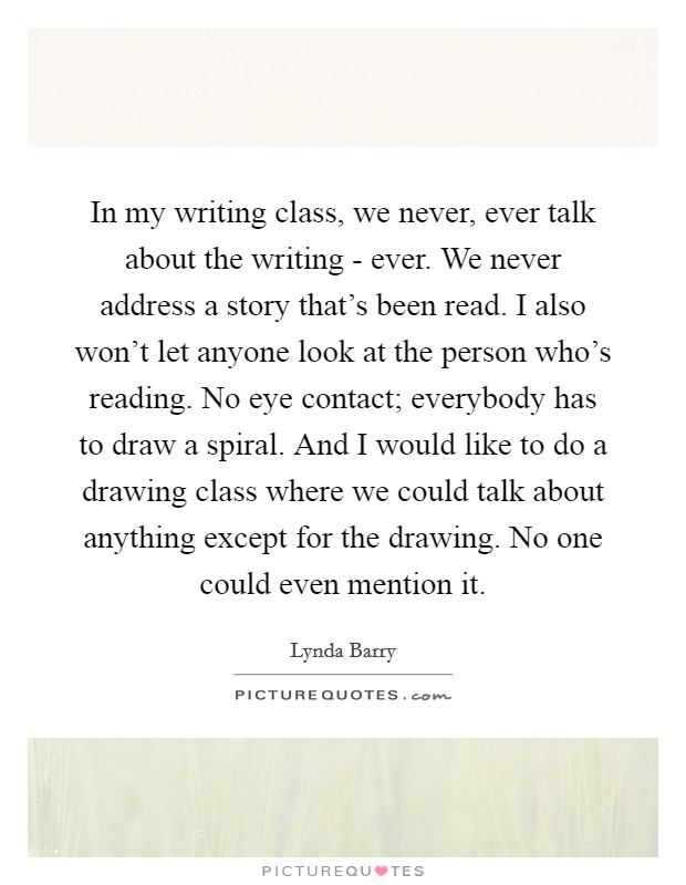 In my writing class, we never, ever talk about the writing - ever. We never address a story that's been read. I also won't let anyone look at the person who's reading. No eye contact; everybody has to draw a spiral. And I would like to do a drawing class where we could talk about anything except for the drawing. No one could even mention it Picture Quote #1